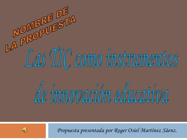 Propuesta presentada por Roger Osiel Martínez Sáenz.