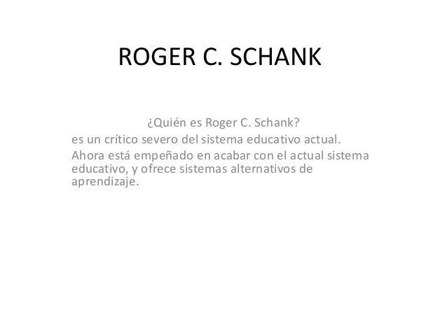 ROGER C. SCHANK ¿Quién es Roger C. Schank? es un crítico severo del sistema educativo actual. Ahora está empeñado en acaba...