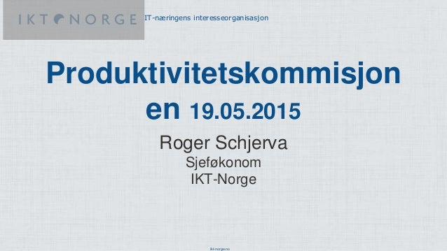 ikt-norge.no IT-næringens interesseorganisasjon Produktivitetskommisjon en 19.05.2015 Roger Schjerva Sjeføkonom IKT-Norge