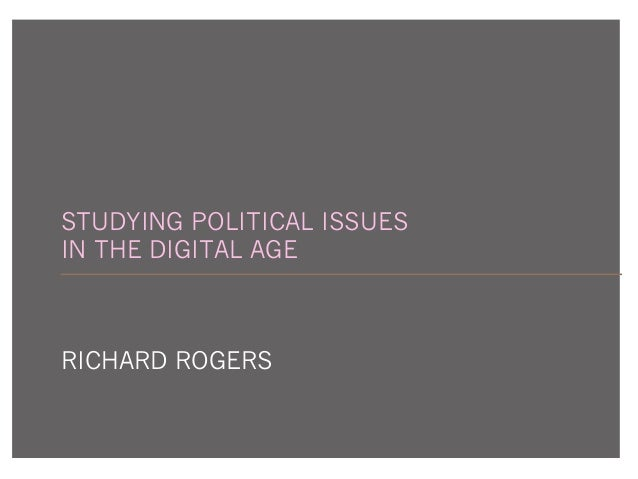STUDYING POLITICAL ISSUES IN THE DIGITAL AGE RICHARD ROGERS
