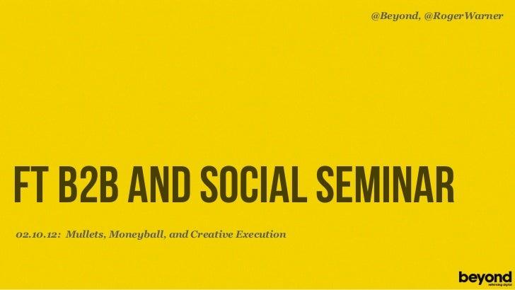 @Beyond, @RogerWarnerFT B2B AND SOCIAL SEMINAR02.10.12: Mullets, Moneyball, and Creative Execution© Copyright 2012 Beyond....