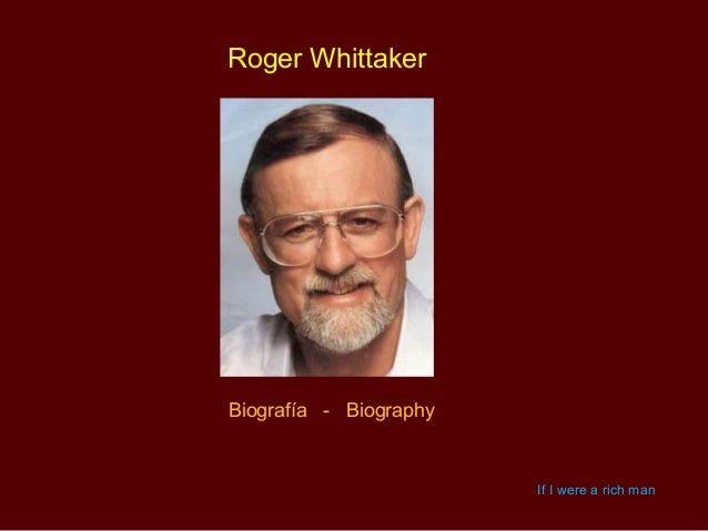 Roger WhittakerBiografía - Biography                        If I were a rich man