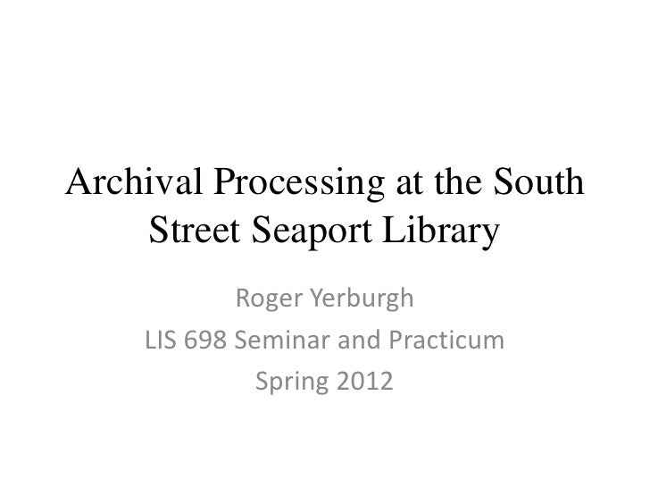 Archival Processing at the South    Street Seaport Library            Roger Yerburgh    LIS 698 Seminar and Practicum     ...