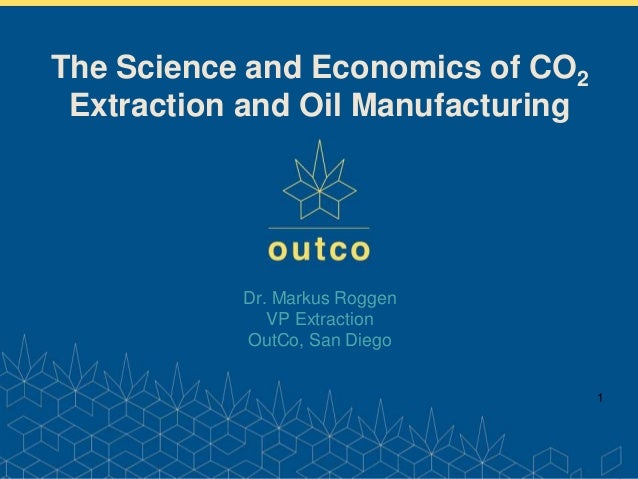 www.outco.com Dr. Markus Roggen VP Extraction OutCo, San Diego 1 The Science and Economics of CO2 Extraction and Oil Manuf...