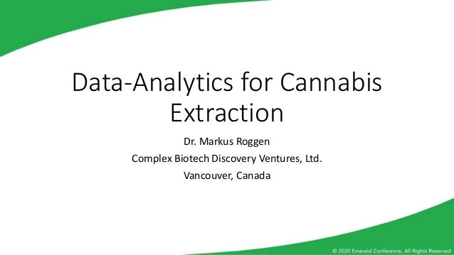 Data-Analytics for Cannabis Extraction Dr. Markus Roggen Complex Biotech Discovery Ventures, Ltd. Vancouver, Canada