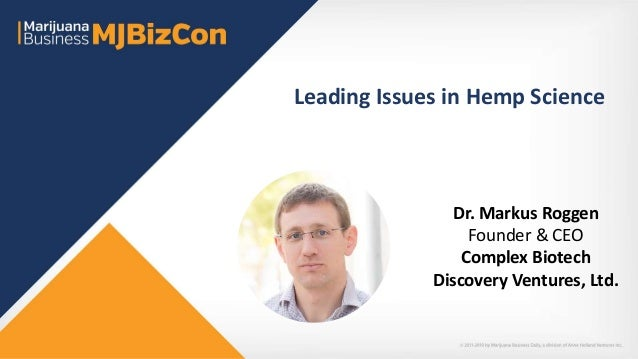 Leading Issues in Hemp Science Dr. Markus Roggen Founder & CEO Complex Biotech Discovery Ventures, Ltd.