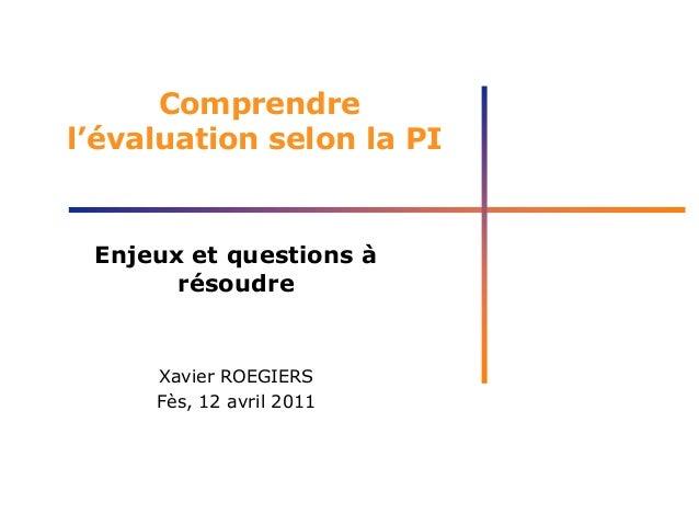 Comprendre l'évaluation selon la PI Enjeux et questions à résoudre Xavier ROEGIERS Fès, 12 avril 2011