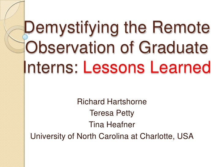 Demystifying the Remote Observation of Graduate Interns: Lessons Learned<br />Richard Hartshorne<br />Teresa Petty<br />Ti...