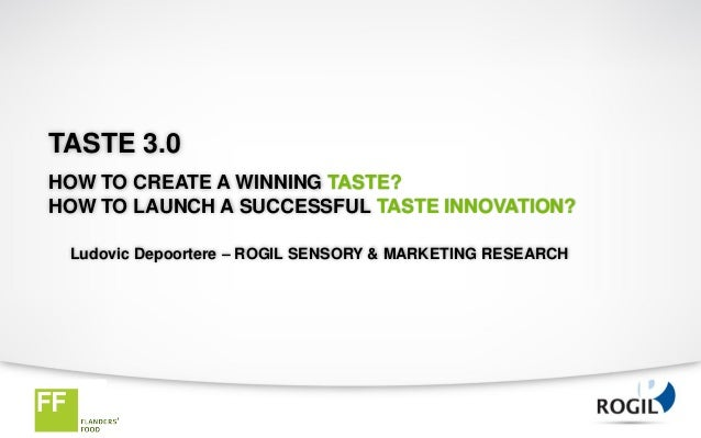 TASTE 3.0HOW TO CREATE A WINNING TASTE?HOW TO LAUNCH A SUCCESSFUL TASTE INNOVATION? Ludovic Depoortere – ROGIL SENSORY & M...
