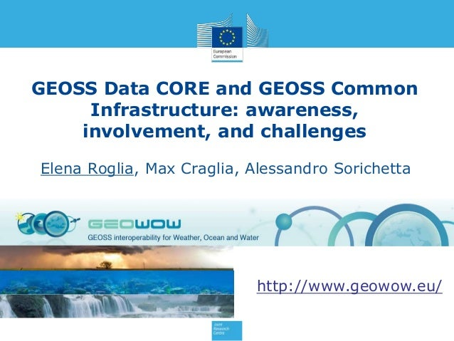 GEOSS Data CORE and GEOSS Common Infrastructure: awareness, involvement, and challenges Elena Roglia, Max Craglia, Alessan...
