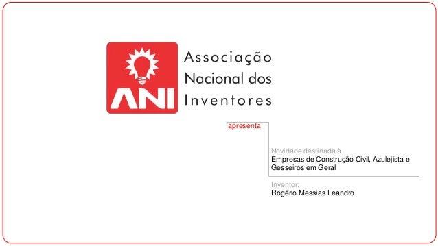 apresenta Novidade destinada à Empresas de Construção Civil, Azulejista e Gesseiros em Geral Inventor: Rogério Messias Lea...