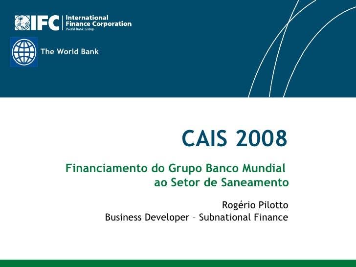 CAIS 2008 Rogério Pilotto Business Developer – Subnational Finance Financiamento do Grupo Banco Mundial  ao Setor de Sanea...