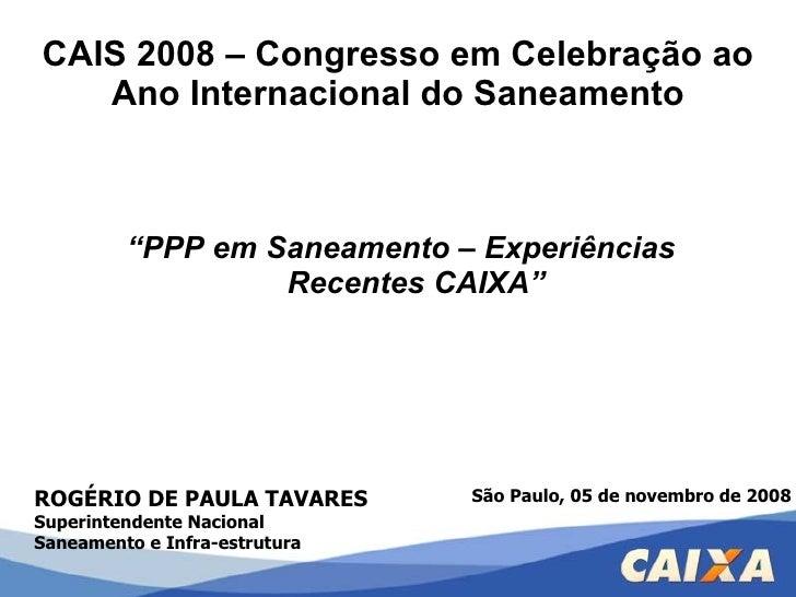 """CAIS 2008 – Congresso em Celebração ao Ano Internacional do Saneamento <ul><li>"""" PPP em Saneamento – Experiências Recentes..."""