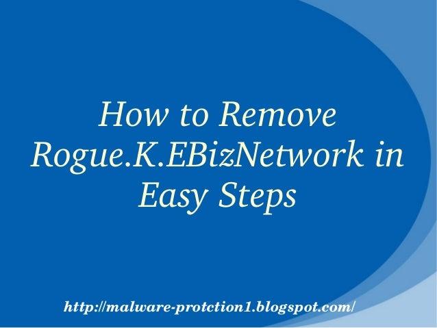 HowtoRemoveRogue.K.EBizNetworkin      EasySteps http://malwareprotction1.blogspot.com/