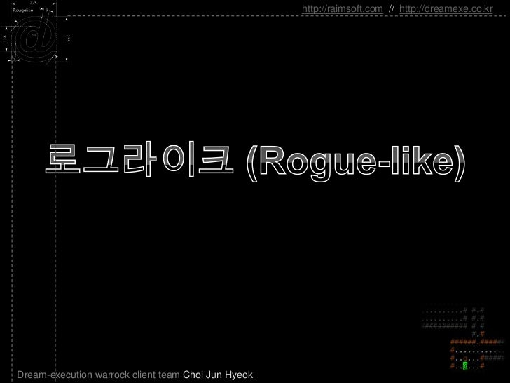 로그라이크 (Rogue-like)<br />http://raimsoft.com//http://dreamexe.co.kr<br />Dream-execution warrock client team Choi Jun Hyeok...