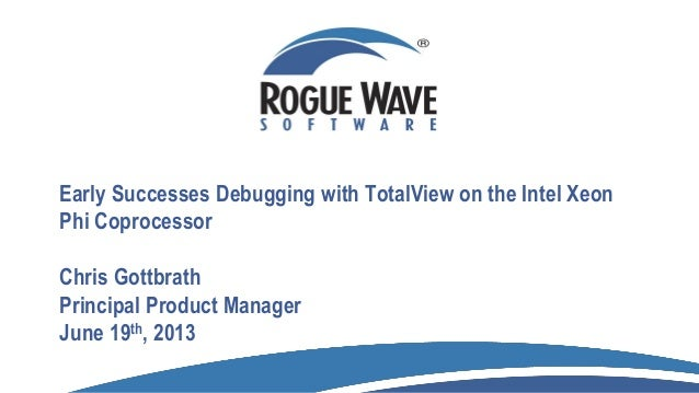 Early Successes Debugging with TotalView on the Intel XeonPhi CoprocessorChris GottbrathPrincipal Product ManagerJune 19th...