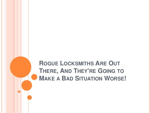 ROGUE LOCKSMITHS ARE OUT THERE, AND THEY'RE GOING TO MAKE A BAD SITUATION WORSE!