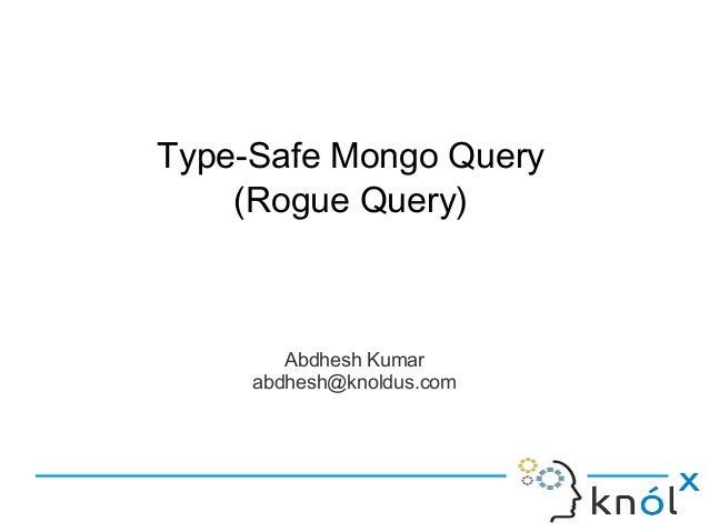 Abdhesh Kumar abdhesh@knoldus.com Type-Safe Mongo Query (Rogue Query)