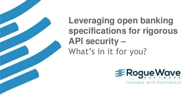 1© 2018 Rogue Wave Software, Inc. All Rights Reserved. Leveraging open banking specifications for rigorous API security – ...