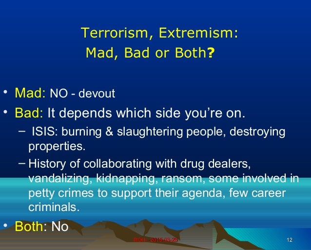 ROH – 2015-03-25ROH – 2015-03-25 1212 Terrorism, Extremism: Mad, Bad or Both? • Mad: NO - devout • Bad: It depends which s...