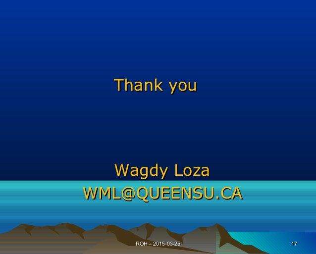 Thank youThank you Wagdy LozaWagdy Loza WML@QUEENSU.CAWML@QUEENSU.CA ROH – 2015-03-25ROH – 2015-03-25 1717