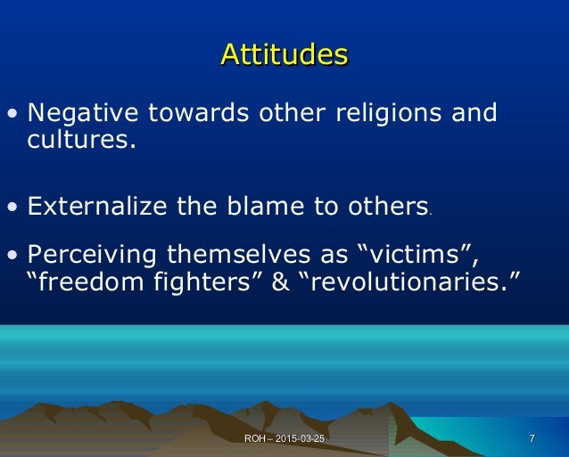 AttitudesAttitudes • Negative towards other religions and cultures. • Externalize the blame to others. • Perceiving themse...