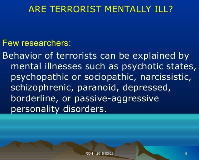 Few researchers: Behavior of terrorists can be explained by mental illnesses such as psychotic states, psychopathic or soc...