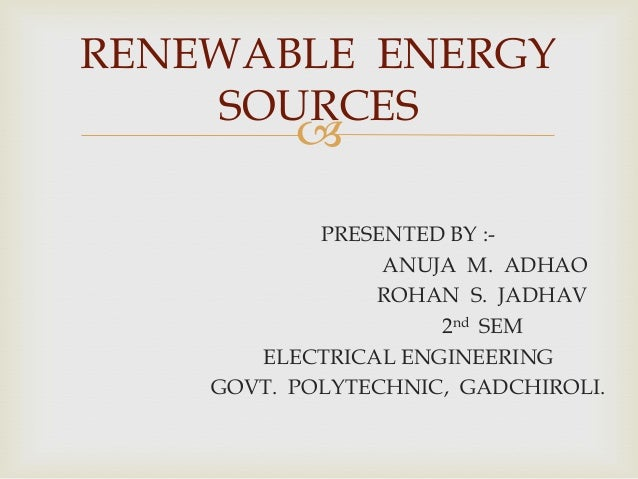 RENEWABLE ENERGY SOURCES    PRESENTED BY :ANUJA M. ADHAO ROHAN S. JADHAV 2nd SEM ELECTRICAL ENGINEERING GOVT. POLYTECHNIC...