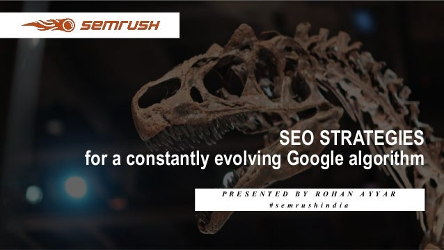 SEO STRATEGIES for a constantly evolving Google algorithm P R E S E N T E D B Y R O H A N A Y Y A R # s e m r u s h i n d ...
