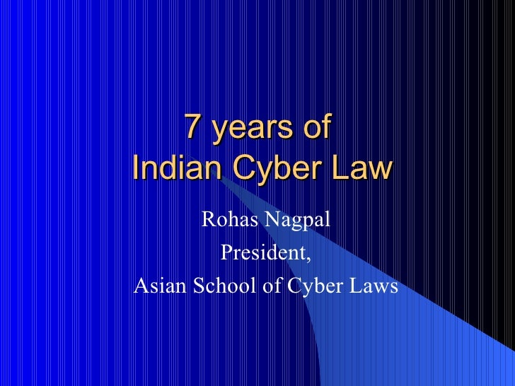 7 years of  Indian Cyber Law Rohas Nagpal President, Asian School of Cyber Laws