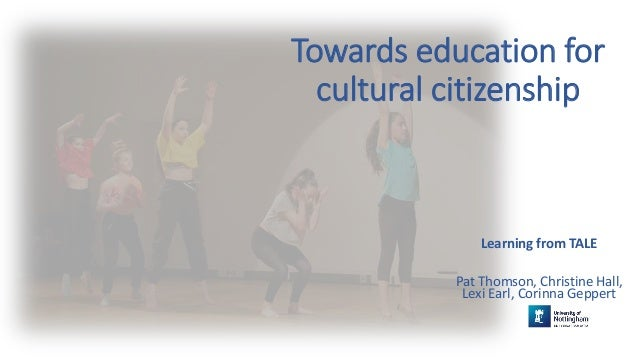 Towards education for cultural citizenship Learning from TALE Pat Thomson, Christine Hall, Lexi Earl, Corinna Geppert