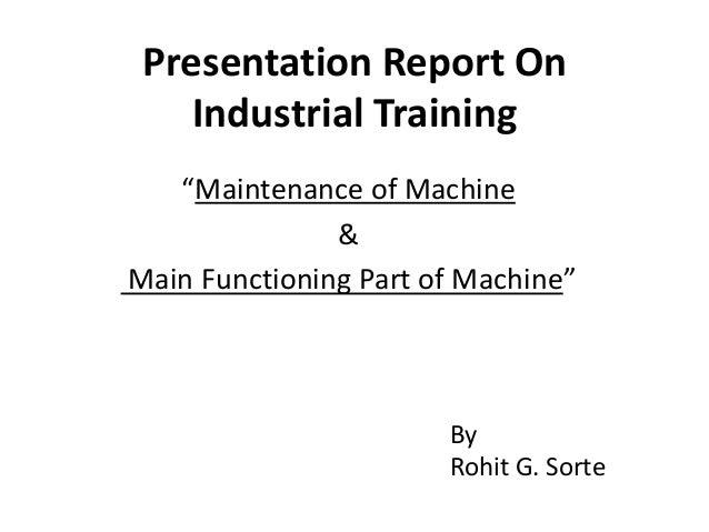 "Presentation Report On Industrial Training ""Maintenance of Machine & Main Functioning Part of Machine"" By Rohit G. Sorte"