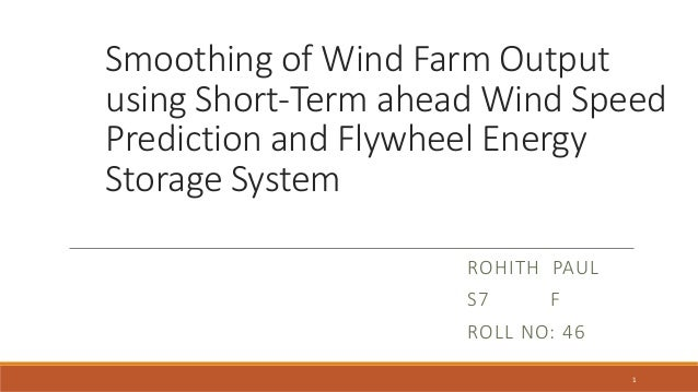 Smoothing of Wind Farm Output using Short-Term ahead Wind Speed Prediction and Flywheel Energy Storage System ROHITH PAUL ...