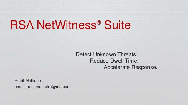 RSΛ NetWitness® Suite Detect Unknown Threats. Reduce Dwell Time. Accelerate Response. Rohit Malhotra email: rohit.malhotra...