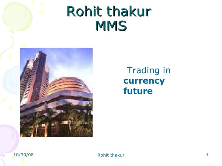 Rohit thakur  MMS <ul><li>Trading in  currency  future   </li></ul>