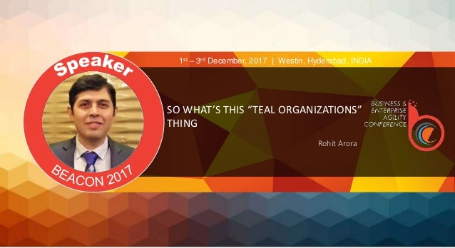 "SO WHAT'S THIS ""TEAL ORGANIZATIONS"" THING Rohit Arora 1st – 3rd December, 2017 