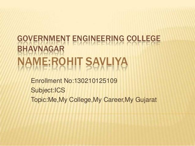 GOVERNMENT ENGINEERING COLLEGE BHAVNAGAR NAME:ROHIT SAVLIYA Enrollment No:130210125109 Subject:ICS Topic:Me,My College,My ...