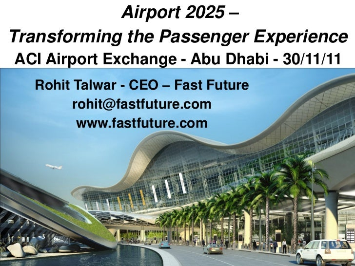 Airport 2025 –Transforming the Passenger ExperienceACI Airport Exchange - Abu Dhabi - 30/11/11  Rohit Talwar - CEO – Fast ...