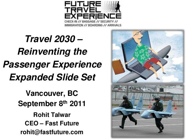 Travel 2030 – Reinventing the Passenger Experience Expanded Slide Set Vancouver, BC September 8th 2011 Rohit Talwar CEO – ...