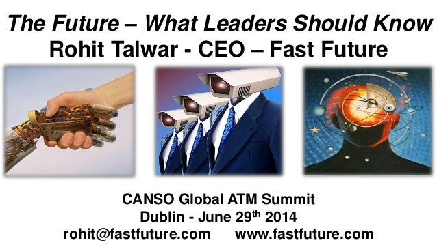 The Future – What Leaders Should Know Rohit Talwar - CEO – Fast Future CANSO Global ATM Summit Dublin - June 29th 2014 roh...