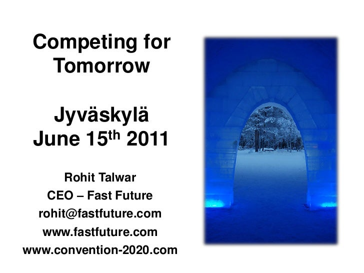 Competing for  Tomorrow   Jyväskylä June 15th 2011       Rohit Talwar    CEO – Fast Future  rohit@fastfuture.com   www.fas...