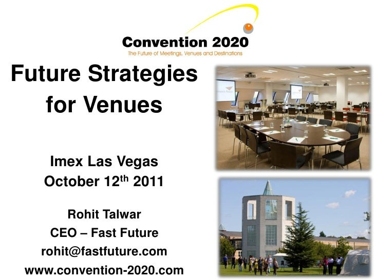 Future Strategies   for Venues    Imex Las Vegas   October 12th 2011        Rohit Talwar     CEO – Fast Future   rohit@fas...