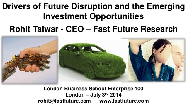 Drivers of Future Disruption and the Emerging Investment Opportunities Rohit Talwar - CEO – Fast Future Research London Bu...