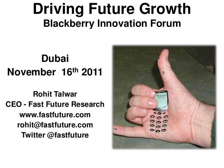 Driving Future Growth         Blackberry Innovation Forum     DubaiNovember 16th 2011       Rohit TalwarCEO - Fast Future ...