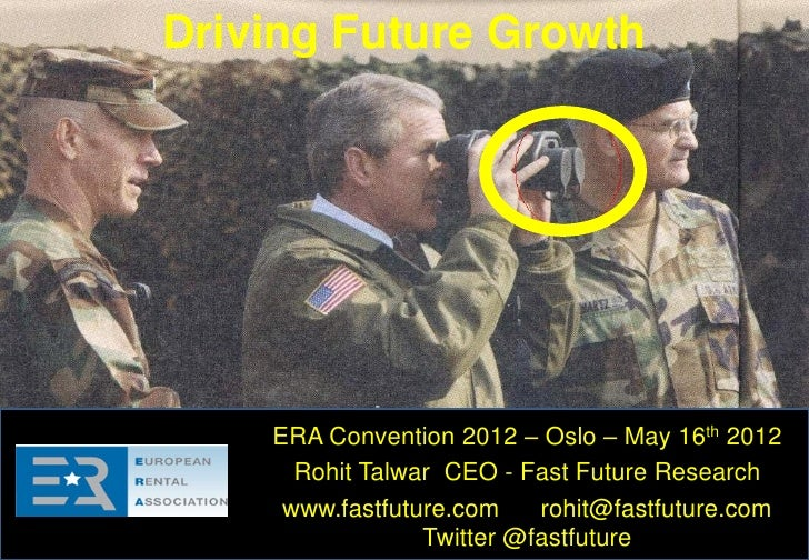 Driving Future Growth    ERA Convention 2012 – Oslo – May 16th 2012      Rohit Talwar CEO - Fast Future Research     www.f...