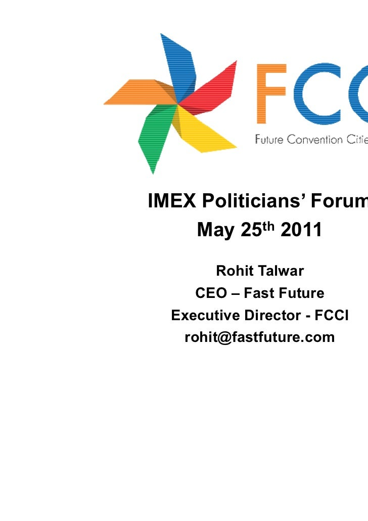 IMEX Politicians' Forum    May 25th 2011        Rohit Talwar     CEO – Fast Future  Executive Director - FCCI   rohit@fast...