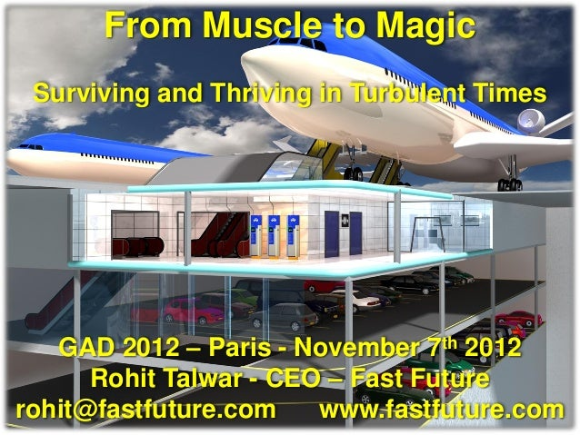 From Muscle to Magic Surviving and Thriving in Turbulent Times   GAD 2012 – Paris - November 7th 2012      Rohit Talwar - ...