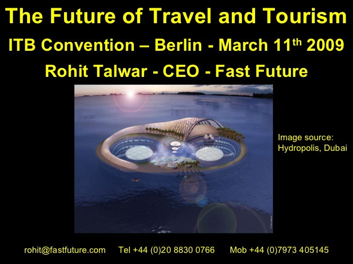 The Future of Travel and TourismITB Convention – Berlin - March 11th 2009     Rohit Talwar - CEO - Fast Future            ...