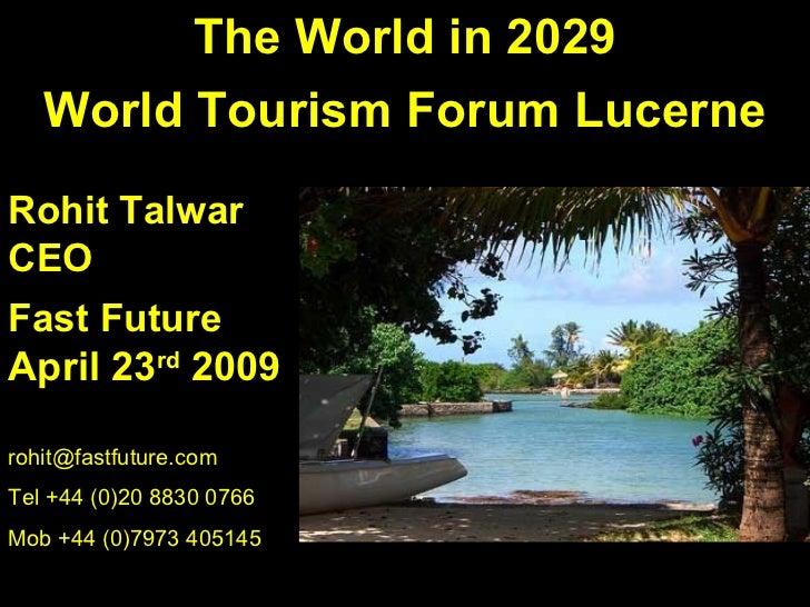The World in 2029   World Tourism Forum LucerneRohit TalwarCEOFast FutureApril 23rd 2009rohit@fastfuture.comTel +44 (0)20 ...