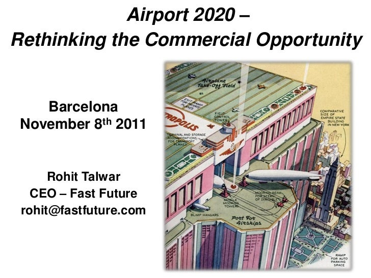 Airport 2020 –Rethinking the Commercial Opportunity    Barcelona November 8th 2011      Rohit Talwar   CEO – Fast Future r...
